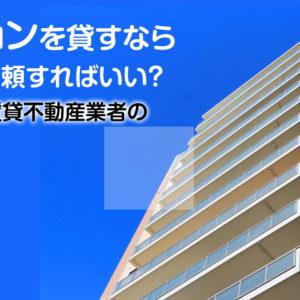 マンションを貸すならどこに依頼すればいい?信頼できる賃貸不動産業者の選び方など