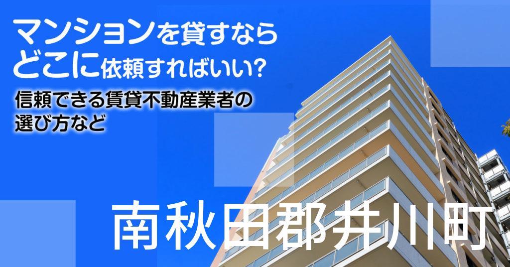 南秋田郡井川町のマンションを貸すならどこに依頼すればいい?信頼できる賃貸不動産業者の選び方など