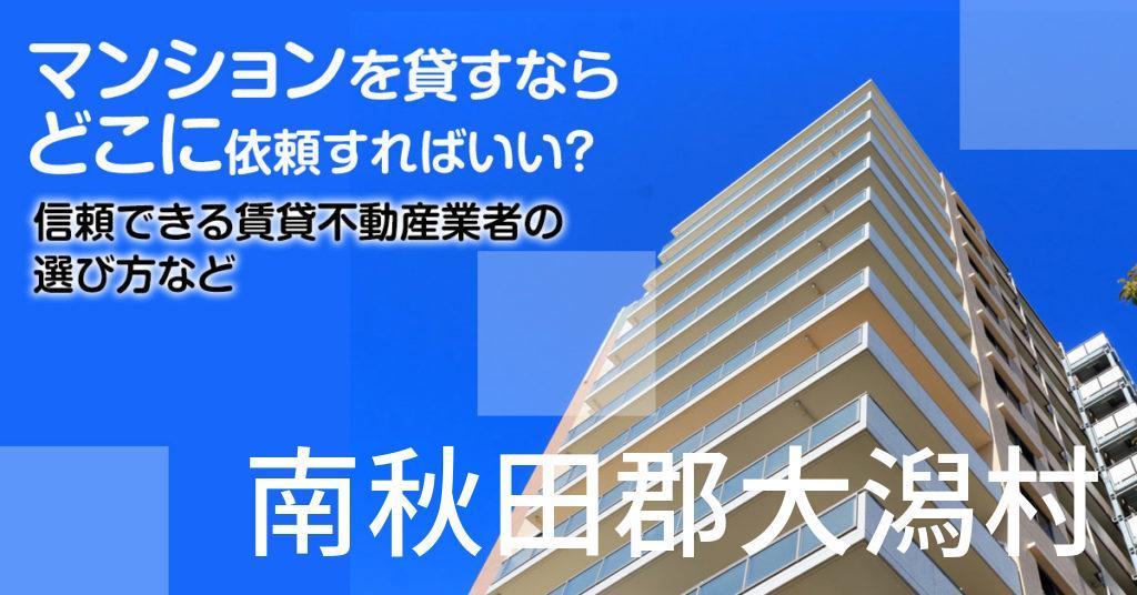 南秋田郡大潟村のマンションを貸すならどこに依頼すればいい?信頼できる賃貸不動産業者の選び方など