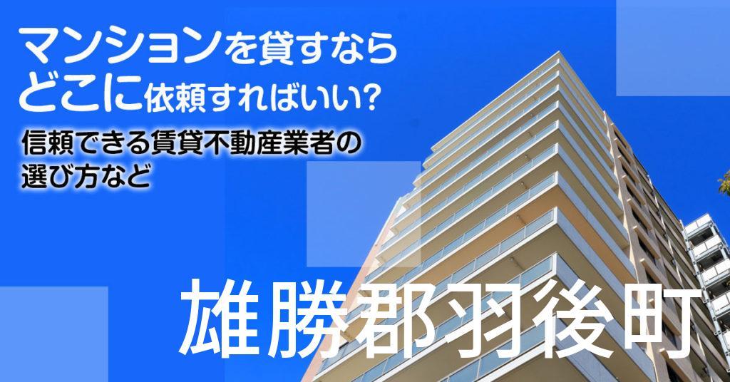 雄勝郡羽後町のマンションを貸すならどこに依頼すればいい?信頼できる賃貸不動産業者の選び方など