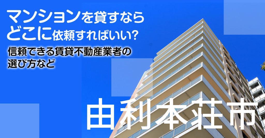 由利本荘市のマンションを貸すならどこに依頼すればいい?信頼できる賃貸不動産業者の選び方など