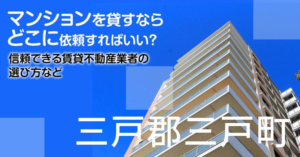 三戸郡三戸町のマンションを貸すならどこに依頼すればいい?信頼できる賃貸不動産業者の選び方など