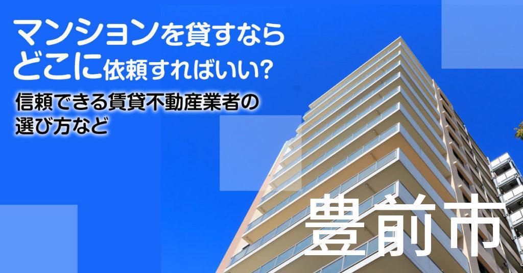 豊前市のマンションを貸すならどこに依頼すればいい?信頼できる賃貸不動産業者の選び方など