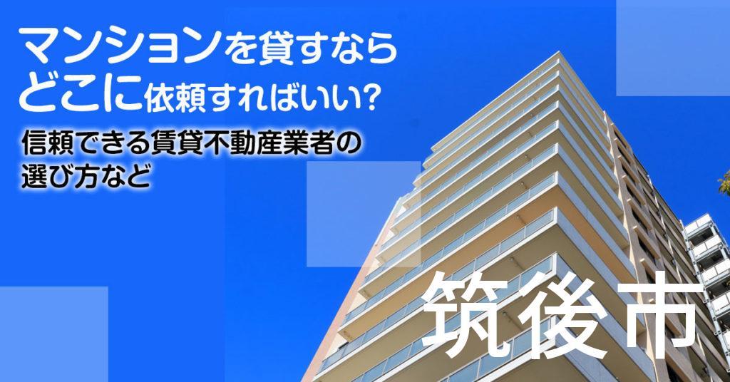 筑後市のマンションを貸すならどこに依頼すればいい?信頼できる賃貸不動産業者の選び方など