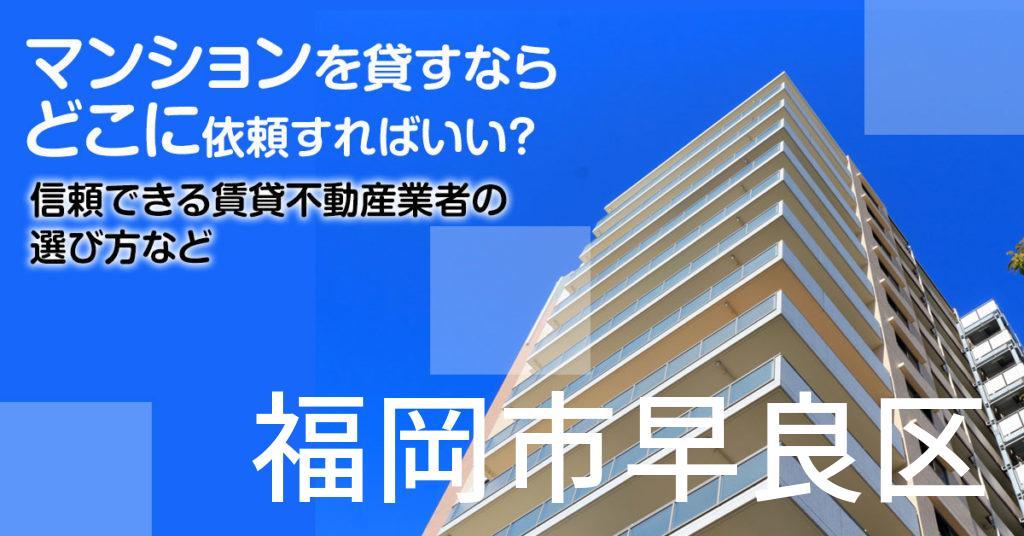 福岡市早良区のマンションを貸すならどこに依頼すればいい?信頼できる賃貸不動産業者の選び方など
