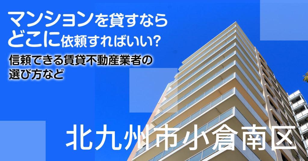 北九州市小倉南区のマンションを貸すならどこに依頼すればいい?信頼できる賃貸不動産業者の選び方など