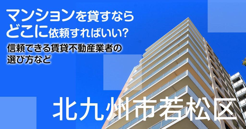 北九州市若松区のマンションを貸すならどこに依頼すればいい?信頼できる賃貸不動産業者の選び方など