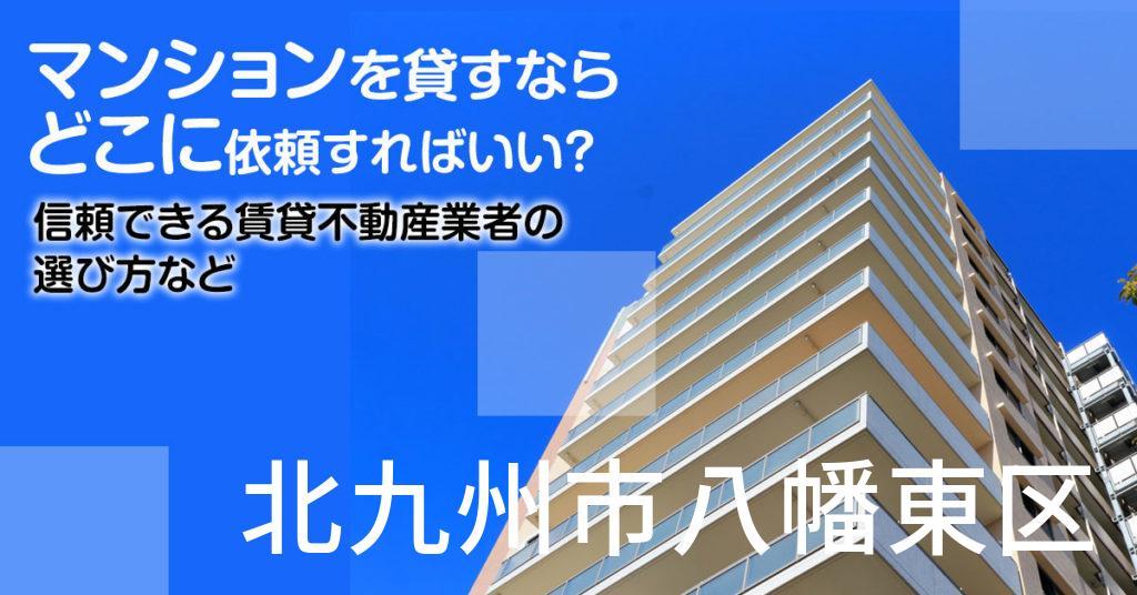 北九州市八幡東区のマンションを貸すならどこに依頼すればいい?信頼できる賃貸不動産業者の選び方など