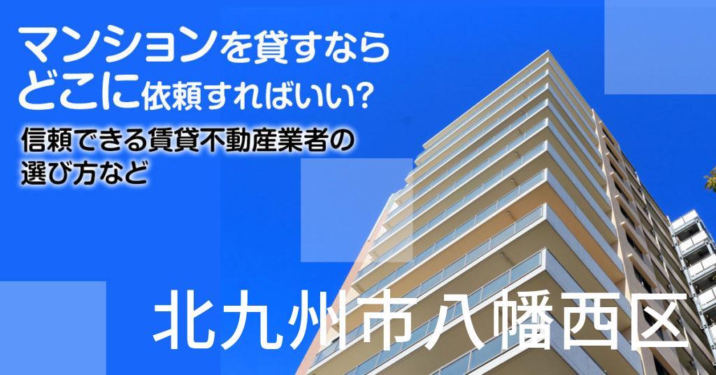 北九州市八幡西区のマンションを貸すならどこに依頼すればいい?信頼できる賃貸不動産業者の選び方など