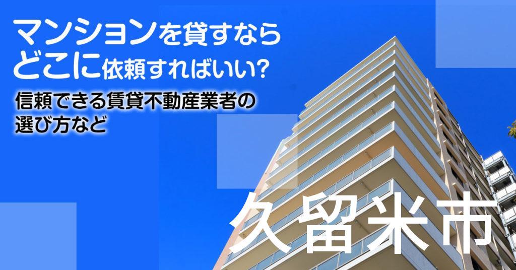 久留米市のマンションを貸すならどこに依頼すればいい?信頼できる賃貸不動産業者の選び方など
