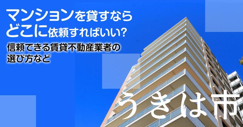 うきは市のマンションを貸すならどこに依頼すればいい?信頼できる賃貸不動産業者の選び方など