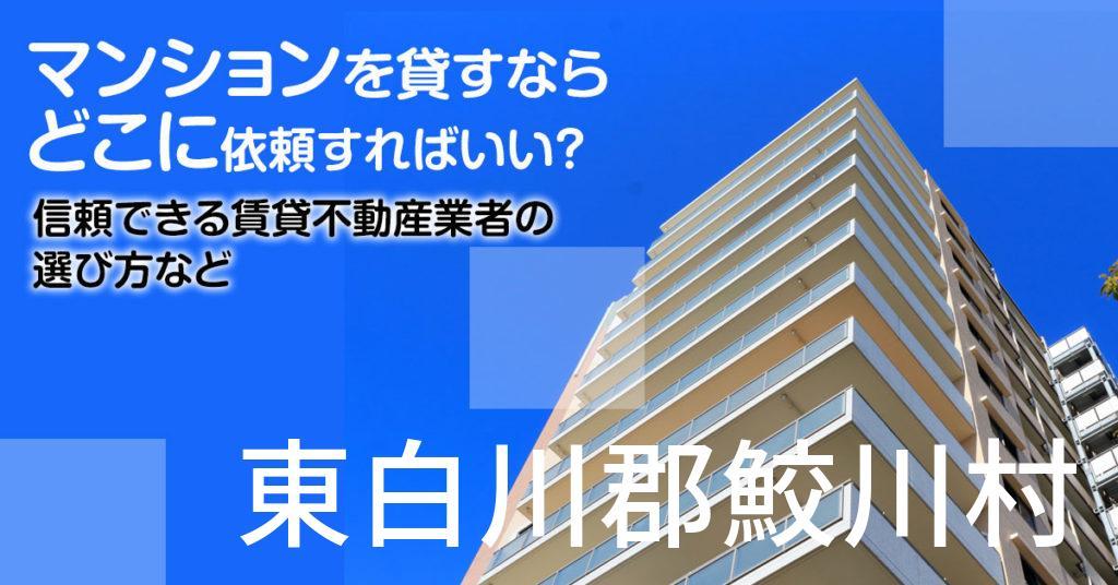 東白川郡鮫川村のマンションを貸すならどこに依頼すればいい?信頼できる賃貸不動産業者の選び方など
