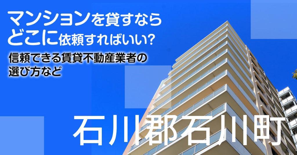 石川郡石川町のマンションを貸すならどこに依頼すればいい?信頼できる賃貸不動産業者の選び方など