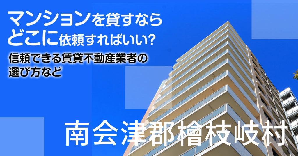 南会津郡檜枝岐村のマンションを貸すならどこに依頼すればいい?信頼できる賃貸不動産業者の選び方など