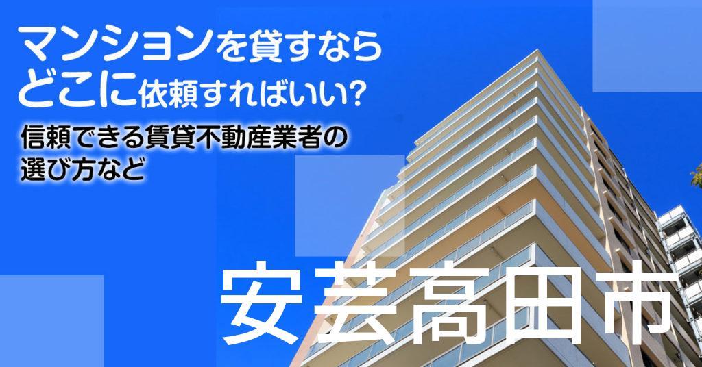 安芸高田市のマンションを貸すならどこに依頼すればいい?信頼できる賃貸不動産業者の選び方など