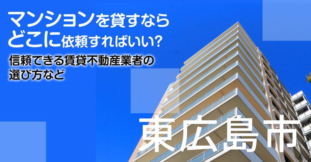 東広島市のマンションを貸すならどこに依頼すればいい?信頼できる賃貸不動産業者の選び方など