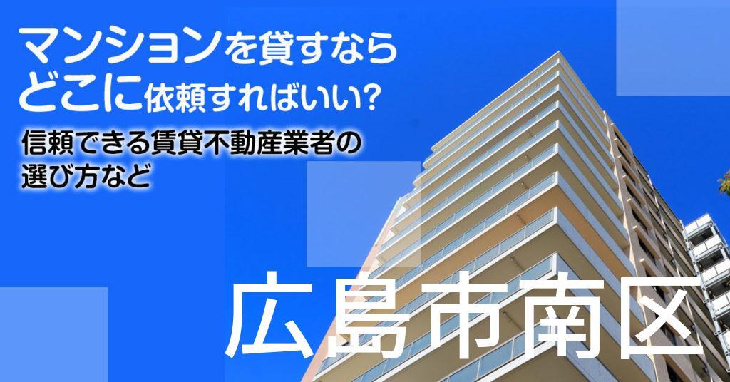 広島市南区のマンションを貸すならどこに依頼すればいい?信頼できる賃貸不動産業者の選び方など