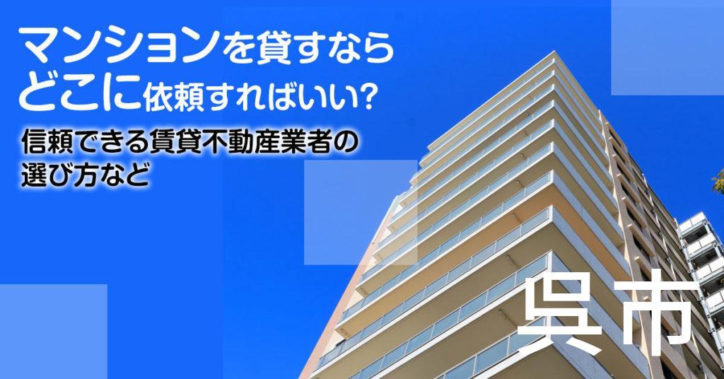 呉市のマンションを貸すならどこに依頼すればいい?信頼できる賃貸不動産業者の選び方など