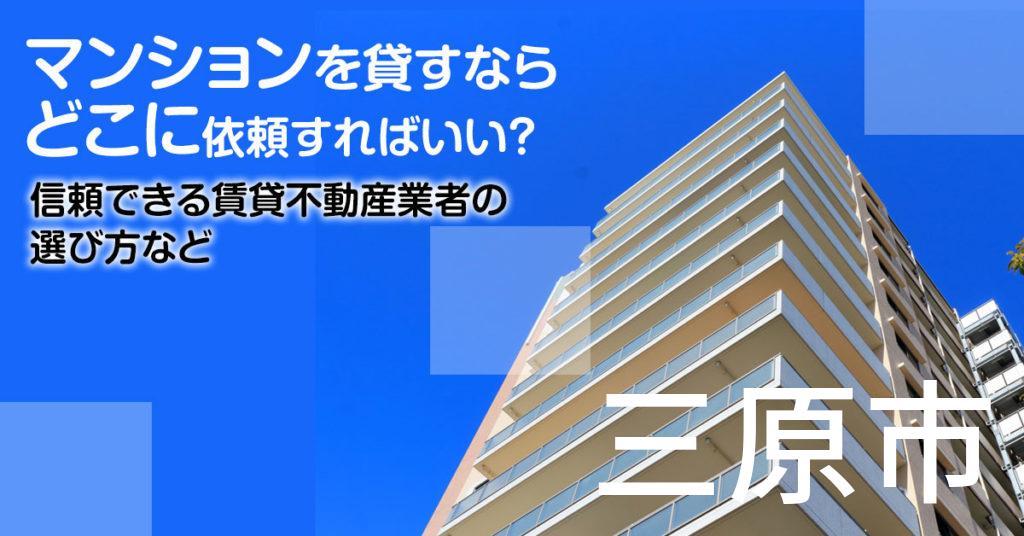 三原市のマンションを貸すならどこに依頼すればいい?信頼できる賃貸不動産業者の選び方など