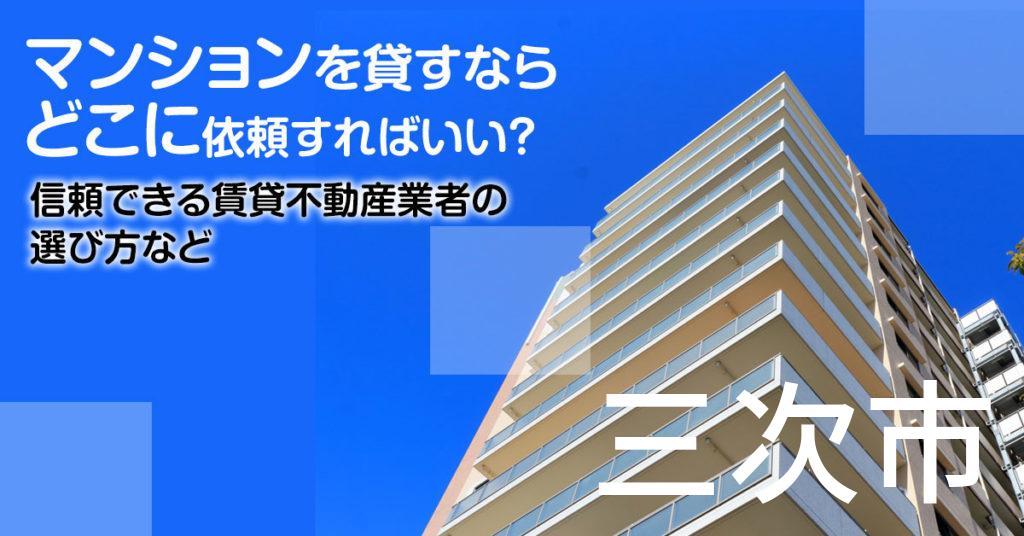 三次市のマンションを貸すならどこに依頼すればいい?信頼できる賃貸不動産業者の選び方など