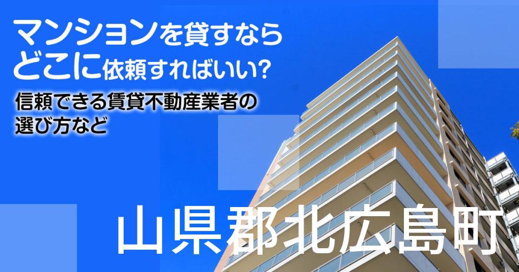 山県郡北広島町のマンションを貸すならどこに依頼すればいい?信頼できる賃貸不動産業者の選び方など