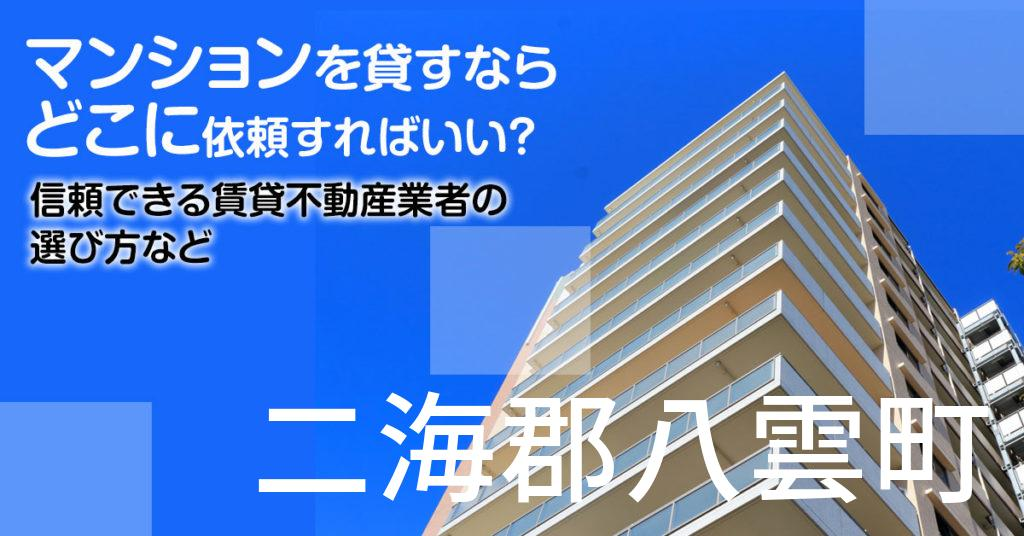 二海郡八雲町のマンションを貸すならどこに依頼すればいい?信頼できる賃貸不動産業者の選び方など