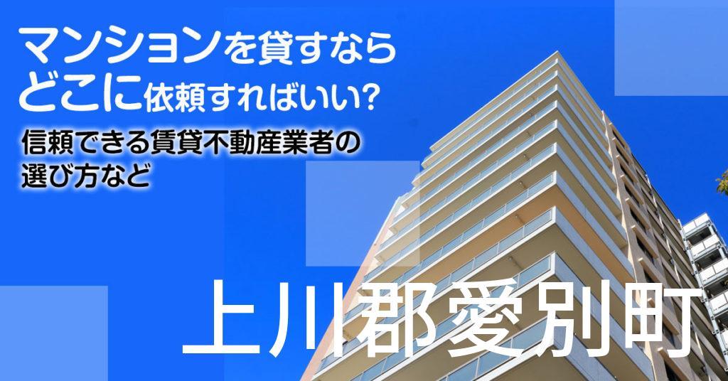 上川郡愛別町のマンションを貸すならどこに依頼すればいい?信頼できる賃貸不動産業者の選び方など