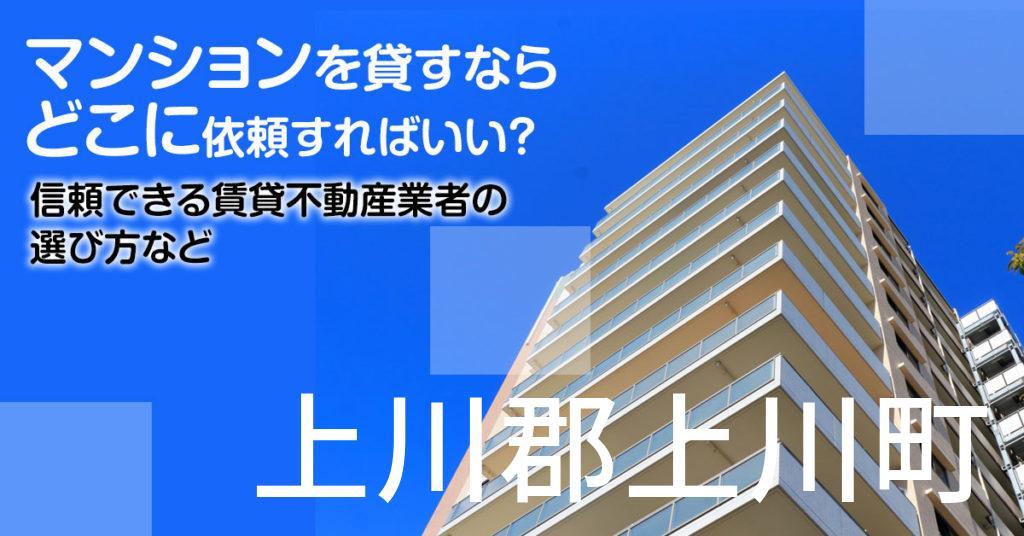 上川郡上川町のマンションを貸すならどこに依頼すればいい?信頼できる賃貸不動産業者の選び方など