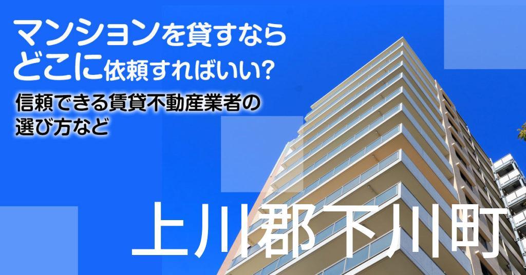 上川郡下川町のマンションを貸すならどこに依頼すればいい?信頼できる賃貸不動産業者の選び方など