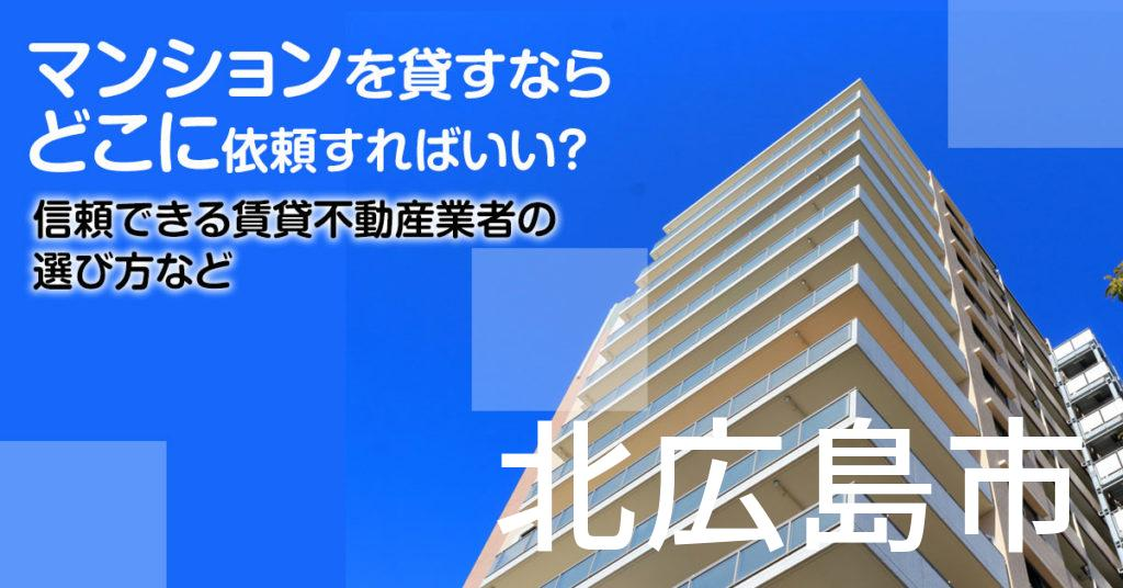 北広島市のマンションを貸すならどこに依頼すればいい?信頼できる賃貸不動産業者の選び方など