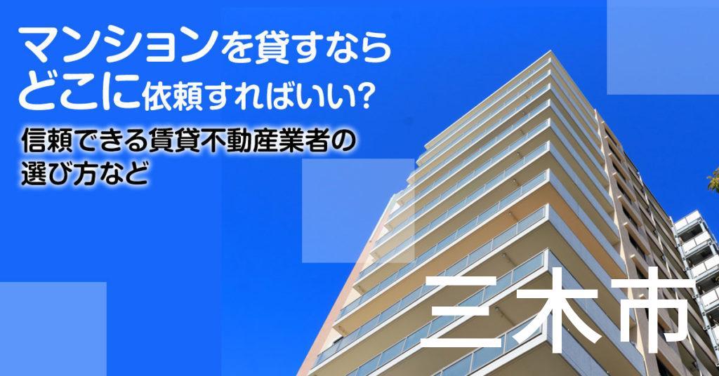 三木市のマンションを貸すならどこに依頼すればいい?信頼できる賃貸不動産業者の選び方など