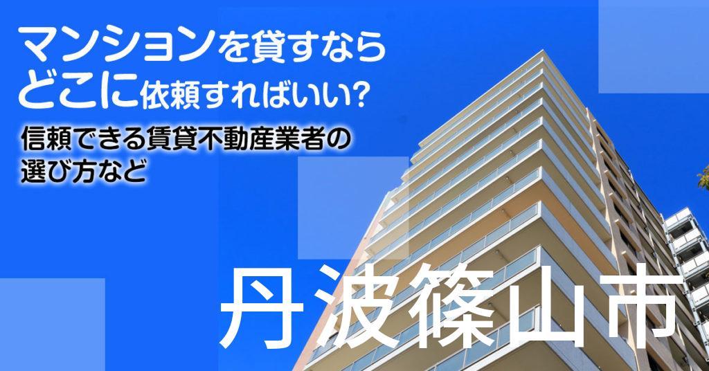 丹波篠山市のマンションを貸すならどこに依頼すればいい?信頼できる賃貸不動産業者の選び方など