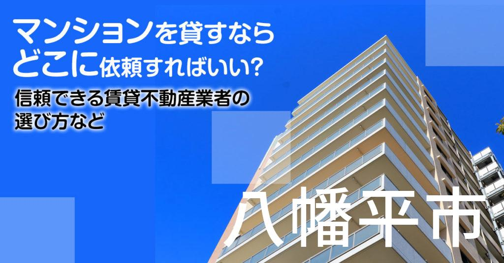 八幡平市のマンションを貸すならどこに依頼すればいい?信頼できる賃貸不動産業者の選び方など