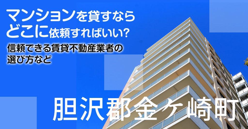 胆沢郡金ケ崎町のマンションを貸すならどこに依頼すればいい?信頼できる賃貸不動産業者の選び方など