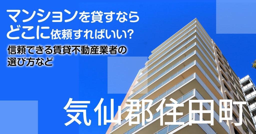 気仙郡住田町のマンションを貸すならどこに依頼すればいい?信頼できる賃貸不動産業者の選び方など