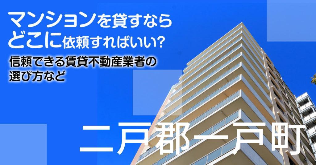 二戸郡一戸町のマンションを貸すならどこに依頼すればいい?信頼できる賃貸不動産業者の選び方など