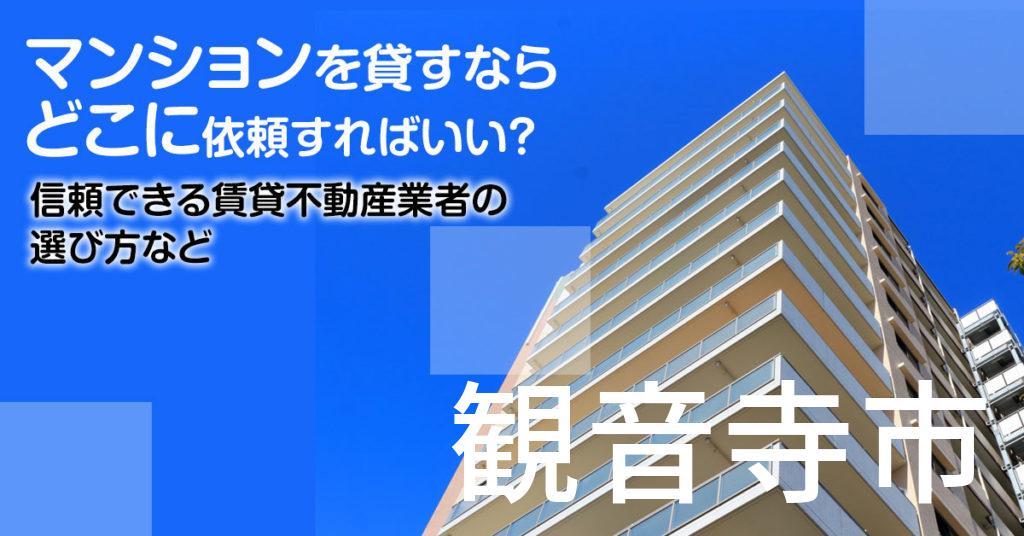 観音寺市のマンションを貸すならどこに依頼すればいい?信頼できる賃貸不動産業者の選び方など