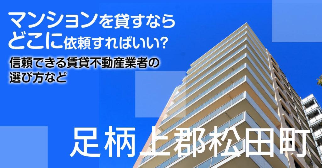 足柄上郡松田町のマンションを貸すならどこに依頼すればいい?信頼できる賃貸不動産業者の選び方など