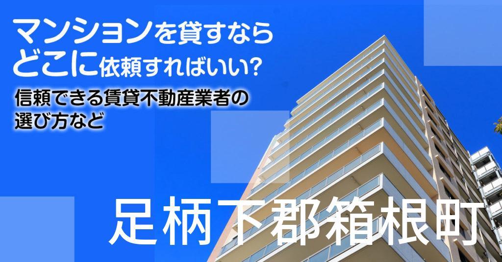 足柄下郡箱根町のマンションを貸すならどこに依頼すればいい?信頼できる賃貸不動産業者の選び方など