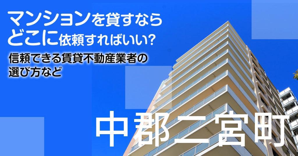 中郡二宮町のマンションを貸すならどこに依頼すればいい?信頼できる賃貸不動産業者の選び方など