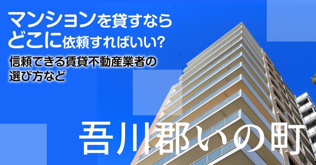 吾川郡いの町のマンションを貸すならどこに依頼すればいい?信頼できる賃貸不動産業者の選び方など