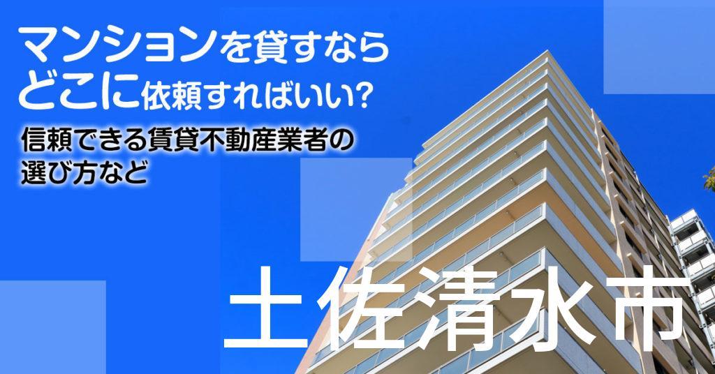 土佐清水市のマンションを貸すならどこに依頼すればいい?信頼できる賃貸不動産業者の選び方など