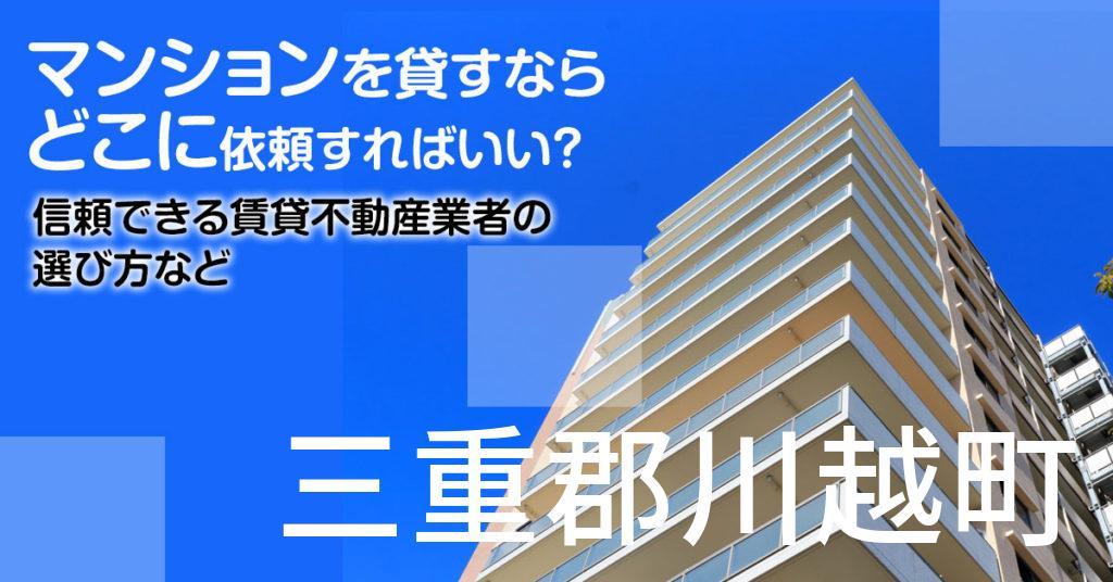 三重郡川越町のマンションを貸すならどこに依頼すればいい?信頼できる賃貸不動産業者の選び方など
