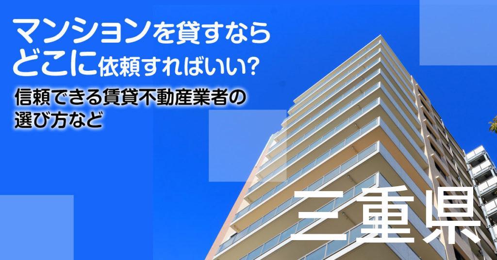 三重県のマンションを貸すならどこに依頼すればいい?信頼できる賃貸不動産業者の選び方など