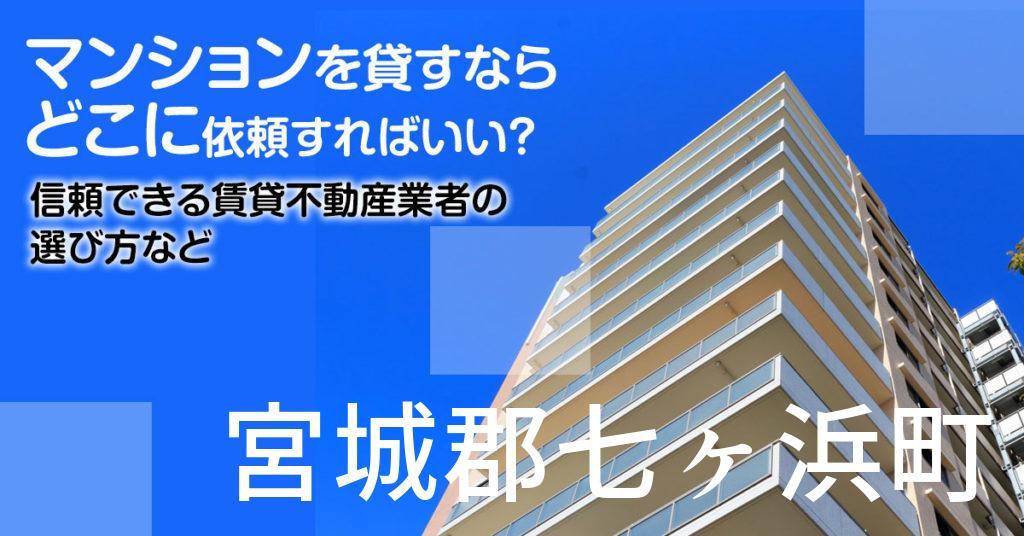 宮城郡七ヶ浜町のマンションを貸すならどこに依頼すればいい?信頼できる賃貸不動産業者の選び方など