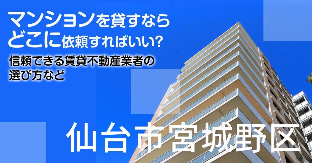 仙台市宮城野区のマンションを貸すならどこに依頼すればいい?信頼できる賃貸不動産業者の選び方など