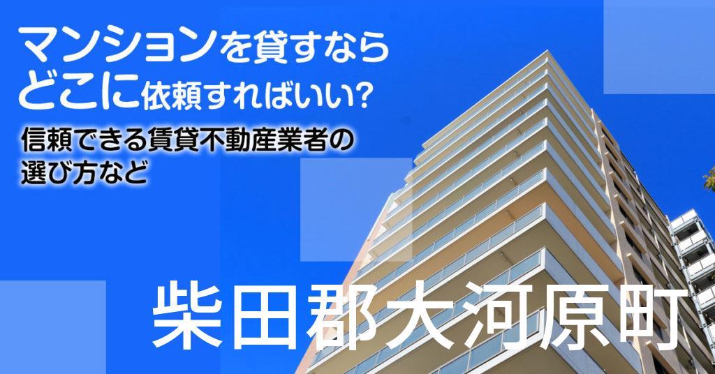 柴田郡大河原町のマンションを貸すならどこに依頼すればいい?信頼できる賃貸不動産業者の選び方など