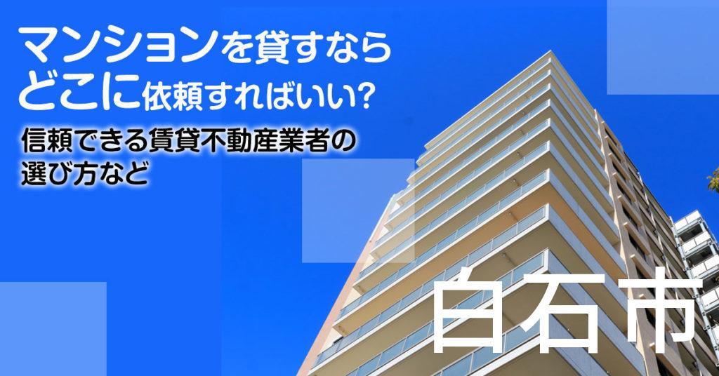 白石市のマンションを貸すならどこに依頼すればいい?信頼できる賃貸不動産業者の選び方など