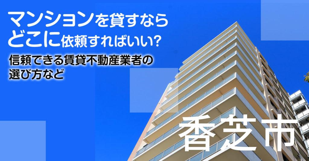 香芝市のマンションを貸すならどこに依頼すればいい?信頼できる賃貸不動産業者の選び方など
