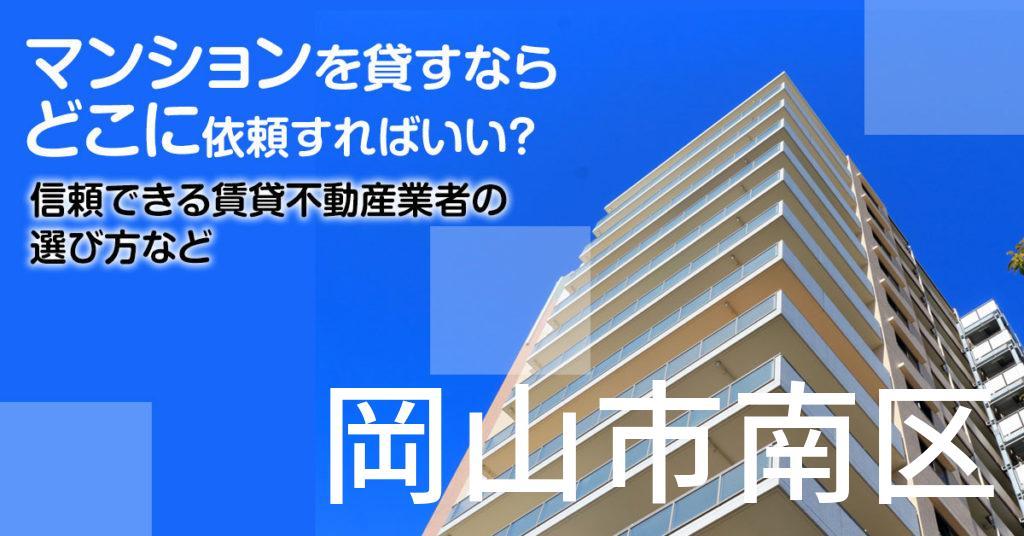 岡山市南区のマンションを貸すならどこに依頼すればいい?信頼できる賃貸不動産業者の選び方など